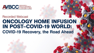 July 15, 2020: Oncology Home Infusion in Post-COVID-19 World: COVID-19 Recovery, the Road Ahead