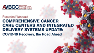 July 29, 2020: Comprehensive Cancer Care Centers and Integrated Delivery Systems Update: COVID-19 Recovery, the Road Ahead